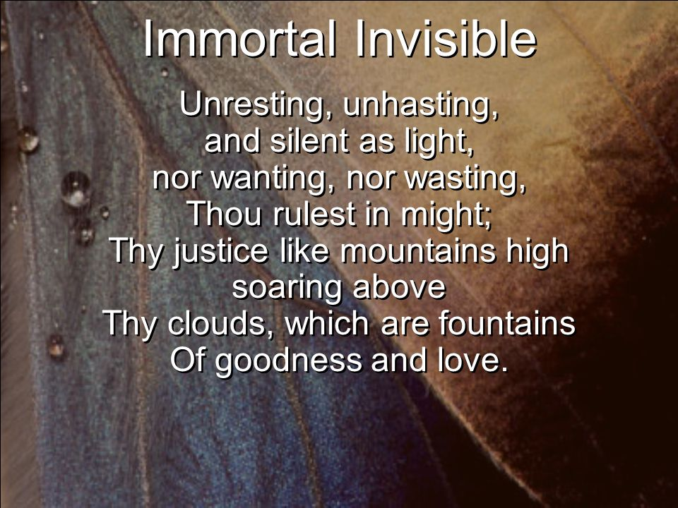 Immortal Invisible Unresting, unhasting, and silent as light, nor wanting, nor wasting, Thou rulest in might; Thy justice like mountains high soaring above Thy clouds, which are fountains Of goodness and love.