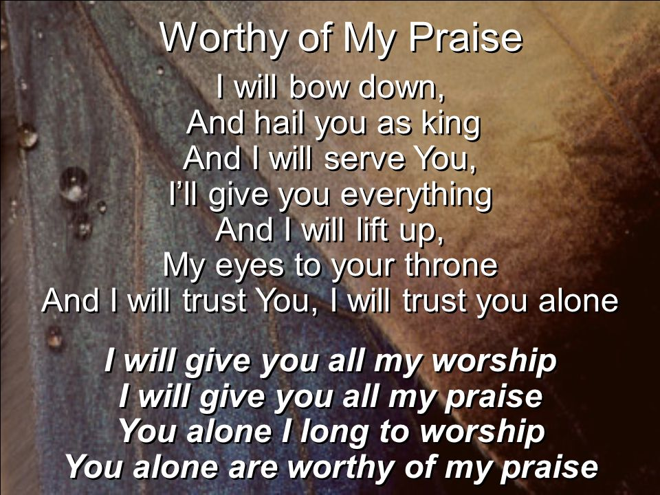 Worthy of My Praise I will bow down, And hail you as king And I will serve You, I'll give you everything And I will lift up, My eyes to your throne And I will trust You, I will trust you alone I will give you all my worship I will give you all my praise You alone I long to worship You alone are worthy of my praise I will bow down, And hail you as king And I will serve You, I'll give you everything And I will lift up, My eyes to your throne And I will trust You, I will trust you alone I will give you all my worship I will give you all my praise You alone I long to worship You alone are worthy of my praise