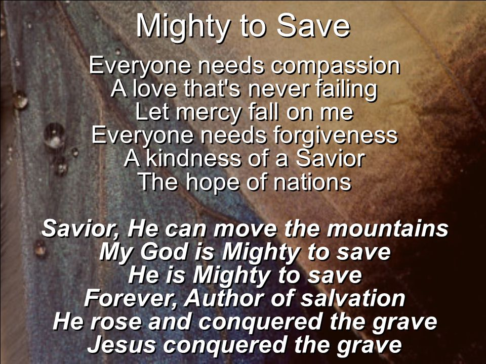 Everyone needs compassion A love that s never failing Let mercy fall on me Everyone needs forgiveness A kindness of a Savior The hope of nations Savior, He can move the mountains My God is Mighty to save He is Mighty to save Forever, Author of salvation He rose and conquered the grave Jesus conquered the grave Mighty to Save