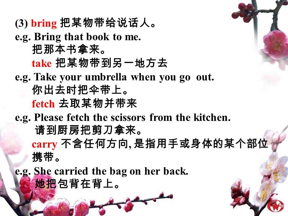 (3) bring 把某物带给说话人。 e.g. Bring that book to me. 把那本书拿来。 take 把某物带到另一地方去 e.g.