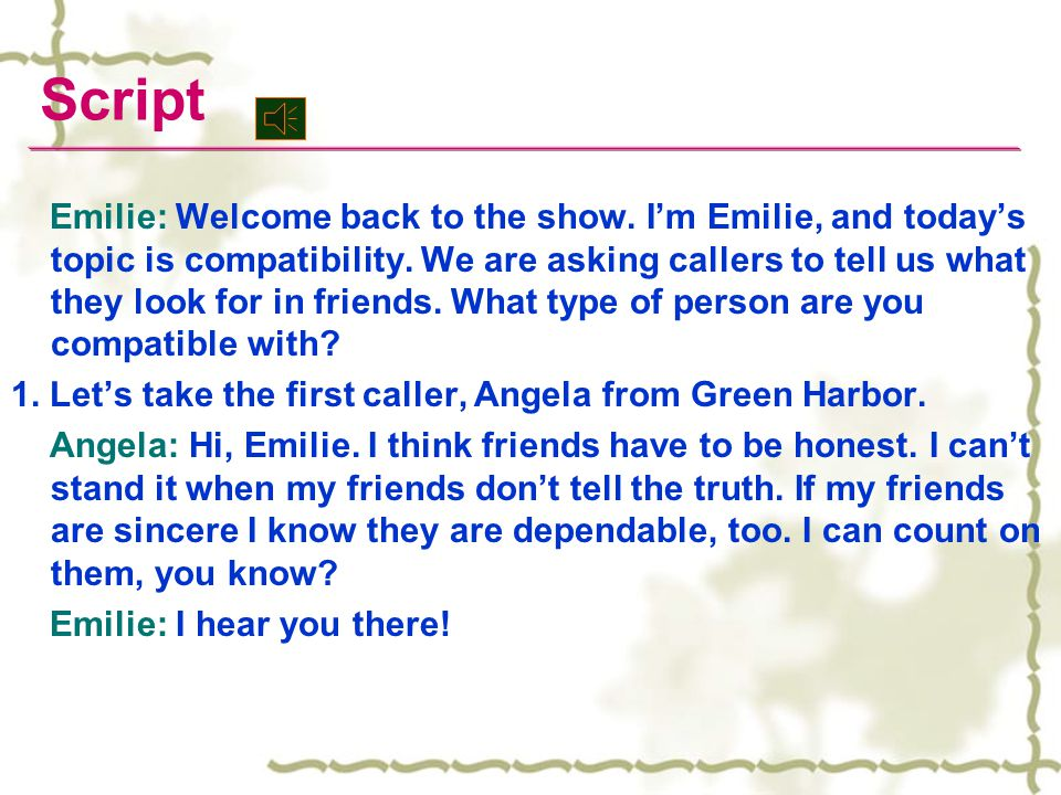 Emilie: Welcome back to the show. I'm Emilie, and today's topic is compatibility. We are asking callers to tell us what they look for in friends. What