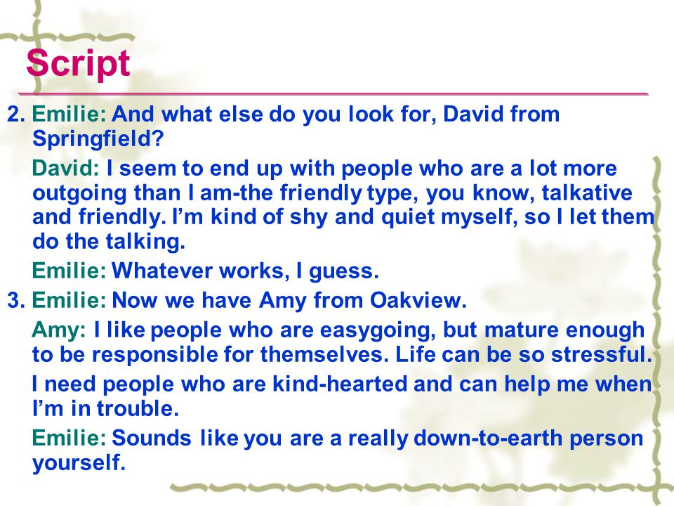 2. Emilie: And what else do you look for, David from Springfield? David: I seem to end up with people who are a lot more outgoing than I am-the friend