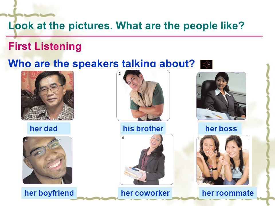 Look at the pictures. What are the people like? Who are the speakers talking about? First Listening his brother her boss her boyfriendher coworkerher