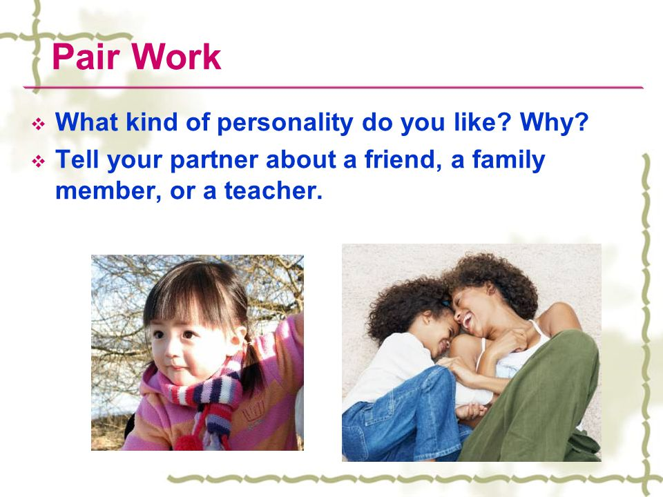 Pair Work  What kind of personality do you like? Why?  Tell your partner about a friend, a family member, or a teacher.