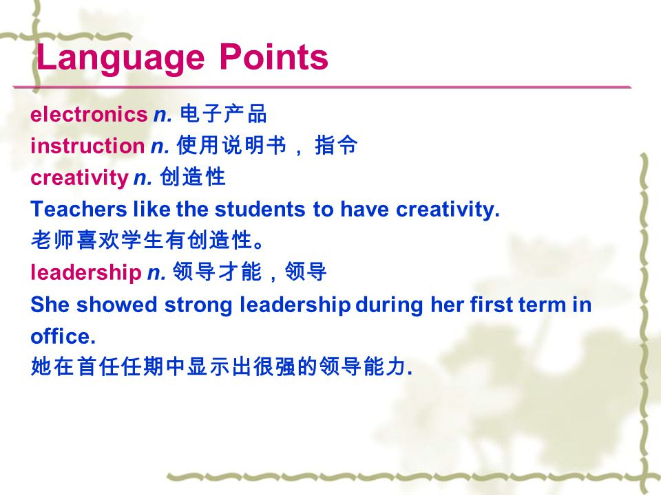 Language Points electronics n. 电子产品 instruction n. 使用说明书, 指令 creativity n. 创造性 Teachers like the students to have creativity. 老师喜欢学生有创造性。 leadership n