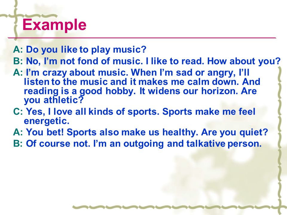 Example A: Do you like to play music? B: No, I'm not fond of music. I like to read. How about you? A: I'm crazy about music. When I'm sad or angry, I'