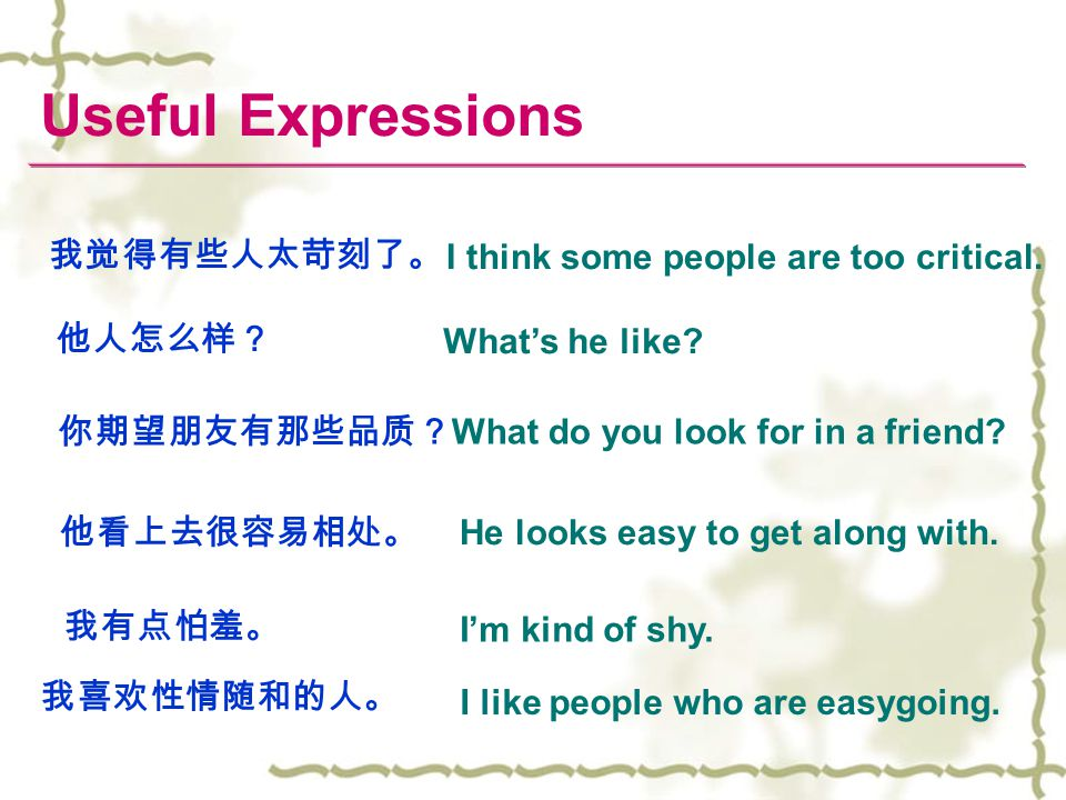 I think some people are too critical. 我觉得有些人太苛刻了。 What's he like? 他人怎么样? What do you look for in a friend? 你期望朋友有那些品质? I'm kind of shy. 我有点怕羞。 我喜欢性情随和