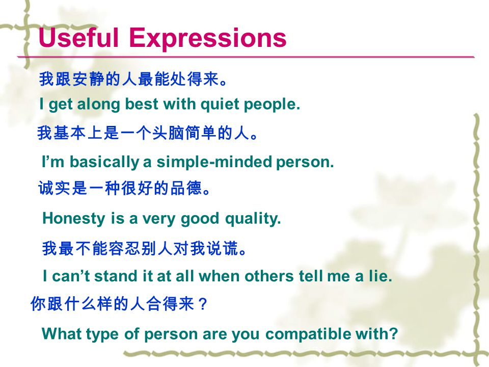 Useful Expressions I get along best with quiet people. 我跟安静的人最能处得来。 I'm basically a simple-minded person. 我基本上是一个头脑简单的人。 Honesty is a very good qualit