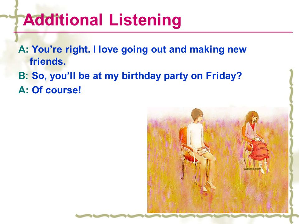 Additional Listening A: You're right. I love going out and making new friends. B: So, you'll be at my birthday party on Friday? A: Of course!