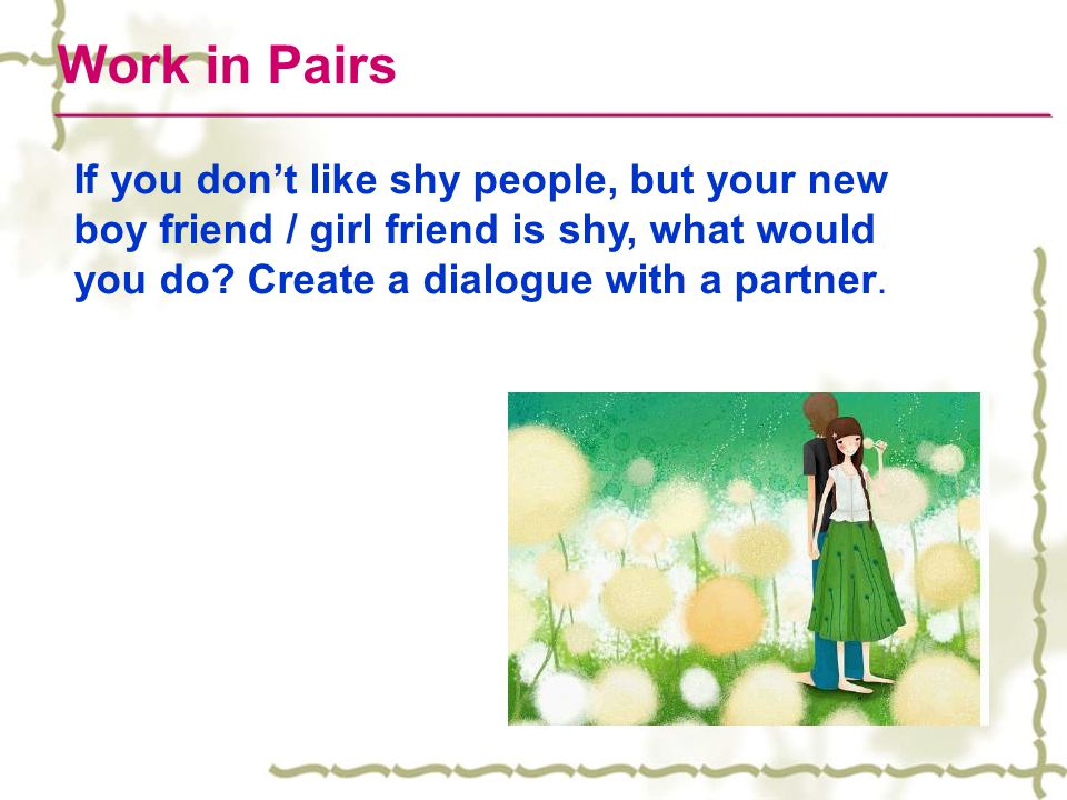 Work in Pairs If you don't like shy people, but your new boy friend / girl friend is shy, what would you do? Create a dialogue with a partner.