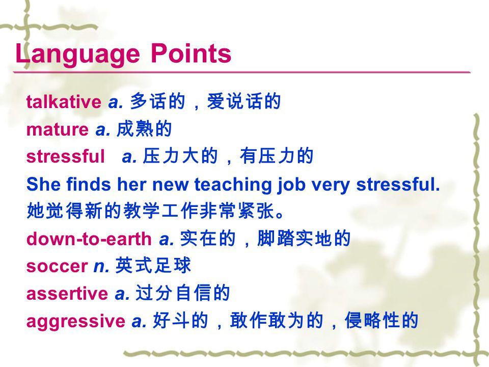 Language Points talkative a. 多话的,爱说话的 mature a. 成熟的 stressful a. 压力大的,有压力的 She finds her new teaching job very stressful. 她觉得新的教学工作非常紧张。 down-to-earth