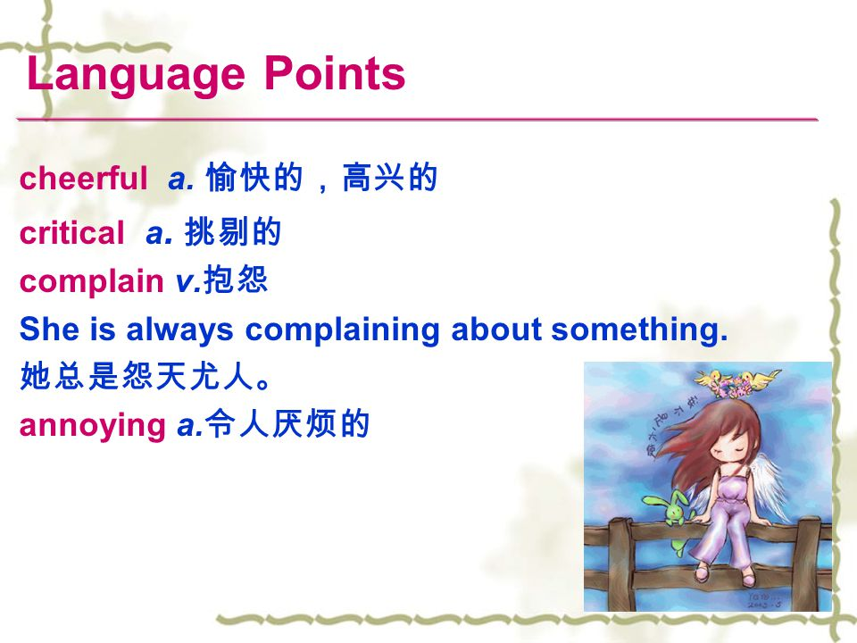 Language Points cheerful a. 愉快的,高兴的 critical a. 挑剔的 complain v. 抱怨 She is always complaining about something. 她总是怨天尤人。 annoying a. 令人厌烦的