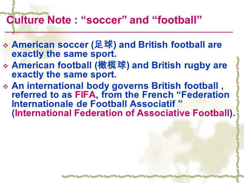  American soccer ( 足球 ) and British football are exactly the same sport.  American football ( 橄榄球 ) and British rugby are exactly the same sport. 