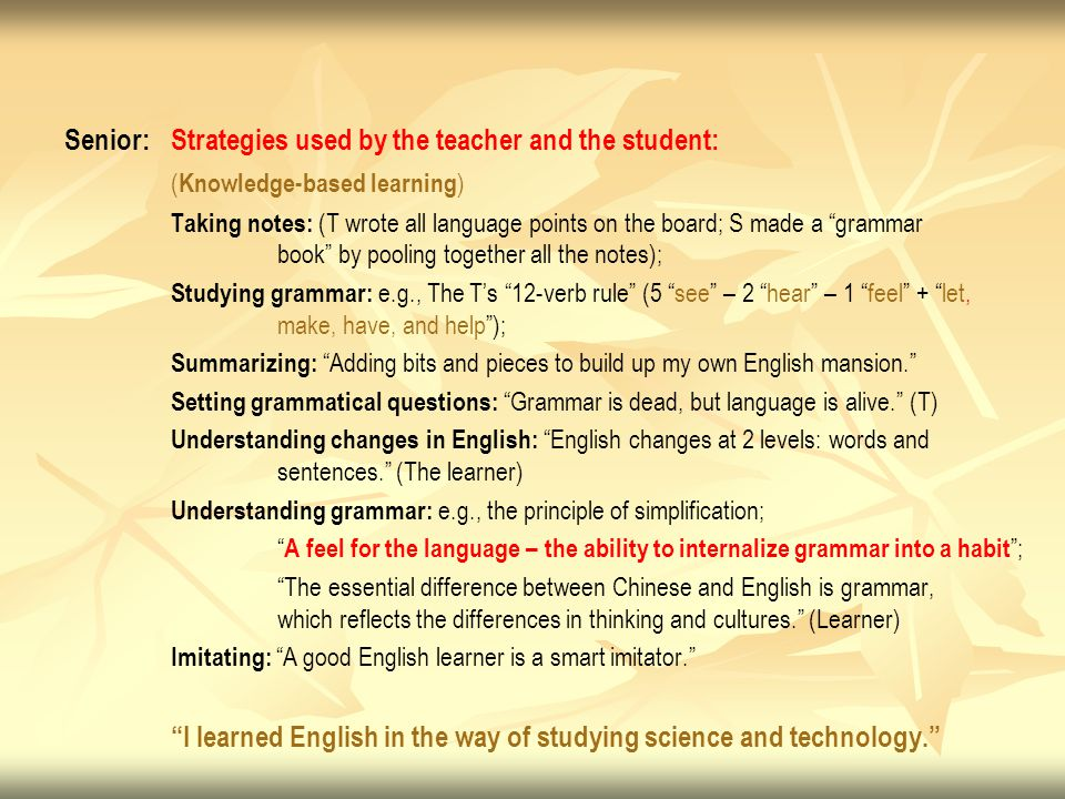 Senior: Strategies used by the teacher and the student: ( Knowledge-based learning ) Taking notes: (T wrote all language points on the board; S made a grammar book by pooling together all the notes); Studying grammar: e.g., The T's 12-verb rule (5 see – 2 hear – 1 feel + let, make, have, and help ); Summarizing: Adding bits and pieces to build up my own English mansion. Setting grammatical questions: Grammar is dead, but language is alive. (T) Understanding changes in English: English changes at 2 levels: words and sentences. (The learner) Understanding grammar: e.g., the principle of simplification; A feel for the language – the ability to internalize grammar into a habit ; The essential difference between Chinese and English is grammar, which reflects the differences in thinking and cultures. (Learner) Imitating: A good English learner is a smart imitator. I learned English in the way of studying science and technology.