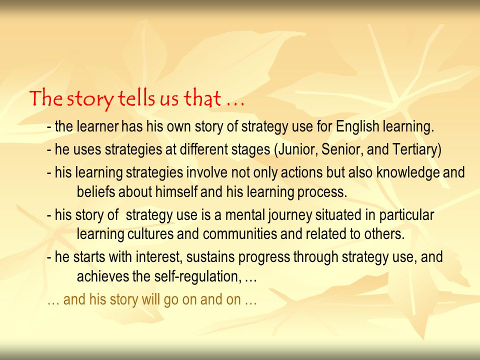 The story tells us that … - the learner has his own story of strategy use for English learning. - he uses strategies at different stages (Junior, Seni