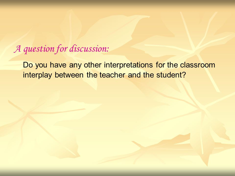 A question for discussion: Do you have any other interpretations for the classroom interplay between the teacher and the student?