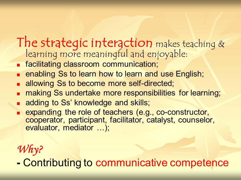 The strategic interaction makes teaching & learning more meaningful and enjoyable: facilitating classroom communication; enabling Ss to learn how to l