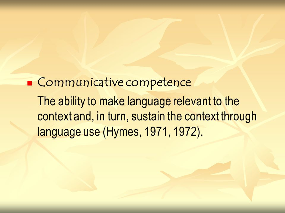 Communicative competence The ability to make language relevant to the context and, in turn, sustain the context through language use (Hymes, 1971, 197