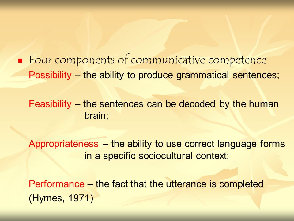 Four components of communicative competence Possibility – the ability to produce grammatical sentences; Feasibility – the sentences can be decoded by the human brain; Appropriateness – the ability to use correct language forms in a specific sociocultural context; Performance – the fact that the utterance is completed (Hymes, 1971)