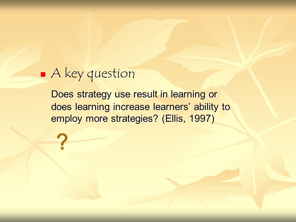 A key question A key question Does strategy use result in learning or does learning increase learners' ability to employ more strategies? (Ellis, 1997