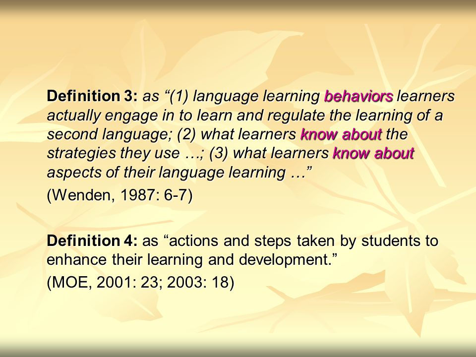 Definition 3: as (1) language learning behaviors learners actually engage in to learn and regulate the learning of a second language; (2) what learners know about the strategies they use …; (3) what learners know about aspects of their language learning … (Wenden, 1987: 6-7) Definition 4: as actions and steps taken by students to enhance their learning and development. (MOE, 2001: 23; 2003: 18)