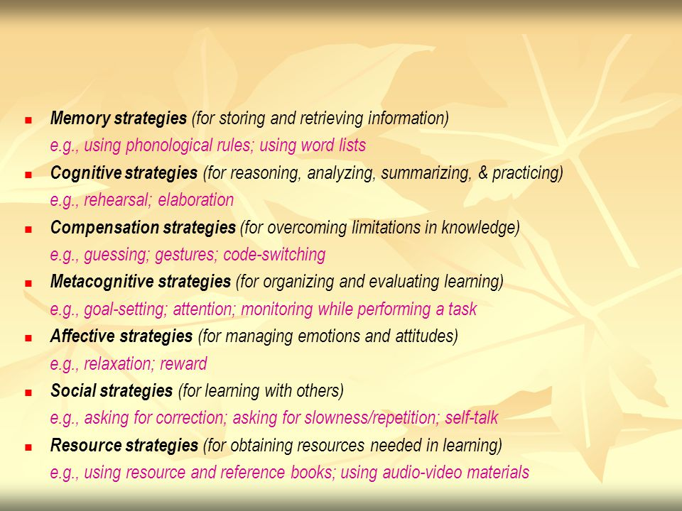 Memory strategies (for storing and retrieving information) e.g., using phonological rules; using word lists Cognitive strategies (for reasoning, analyzing, summarizing, & practicing) e.g., rehearsal; elaboration Compensation strategies (for overcoming limitations in knowledge) e.g., guessing; gestures; code-switching Metacognitive strategies (for organizing and evaluating learning) e.g., goal-setting; attention; monitoring while performing a task Affective strategies (for managing emotions and attitudes) e.g., relaxation; reward Social strategies (for learning with others) e.g., asking for correction; asking for slowness/repetition; self-talk Resource strategies (for obtaining resources needed in learning) e.g., using resource and reference books; using audio-video materials