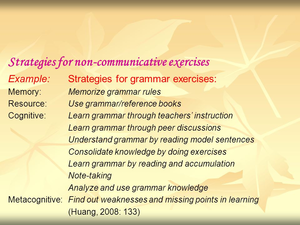 Strategies for non-communicative exercises Example: Strategies for grammar exercises: Memory: Memorize grammar rules Resource:Use grammar/reference books Cognitive: Learn grammar through teachers' instruction Learn grammar through peer discussions Understand grammar by reading model sentences Consolidate knowledge by doing exercises Learn grammar by reading and accumulation Note-taking Analyze and use grammar knowledge Metacognitive: Find out weaknesses and missing points in learning (Huang, 2008: 133)