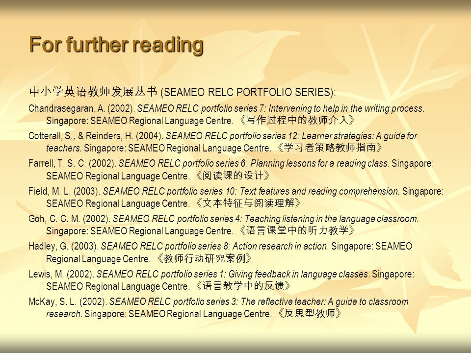 For further reading 中小学英语教师发展丛书 (SEAMEO RELC PORTFOLIO SERIES): Chandrasegaran, A. (2002). SEAMEO RELC portfolio series 7: Intervening to help in the