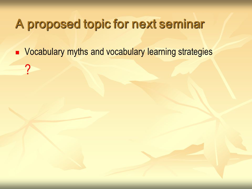 A proposed topic for next seminar Vocabulary myths and vocabulary learning strategies