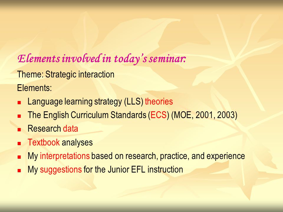 Elements involved in today's seminar: Theme: Strategic interaction Elements: Language learning strategy (LLS) theories The English Curriculum Standards (ECS) (MOE, 2001, 2003) Research data Textbook analyses My interpretations based on research, practice, and experience My suggestions for the Junior EFL instruction