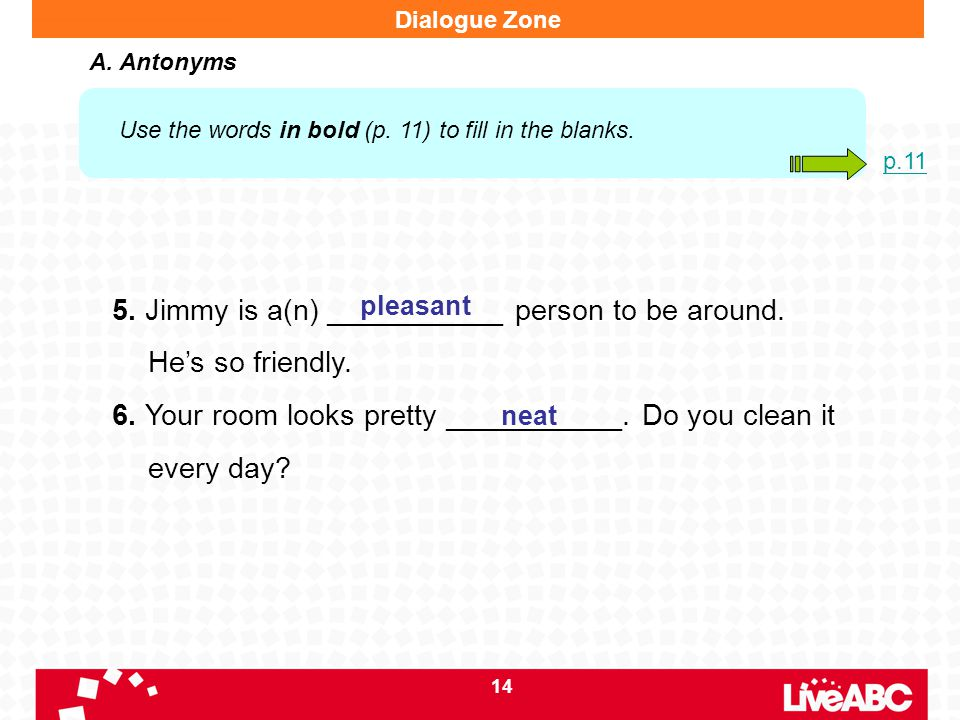 14 5. Jimmy is a(n) ___________ person to be around. He's so friendly. 6. Your room looks pretty ___________. Do you clean it every day? pleasant neat