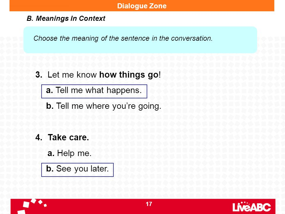 17 3. Let me know how things go! a. Tell me what happens. b. Tell me where you're going. 4. Take care. a. Help me. b. See you later. Dialogue Zone B.