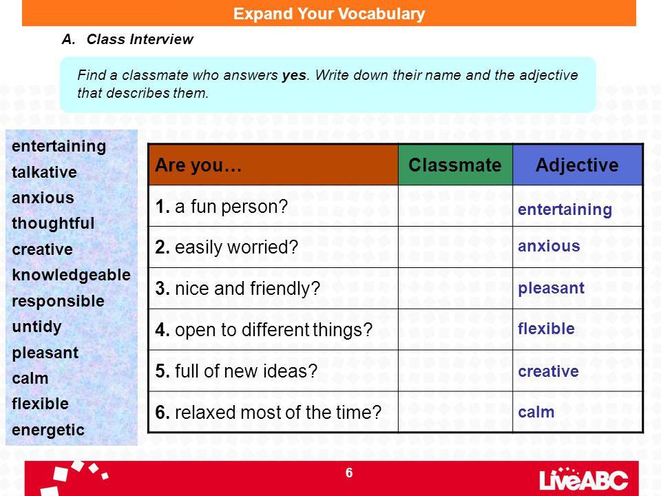 6 Expand Your Vocabulary A.Class Interview Find a classmate who answers yes. Write down their name and the adjective that describes them. entertaining
