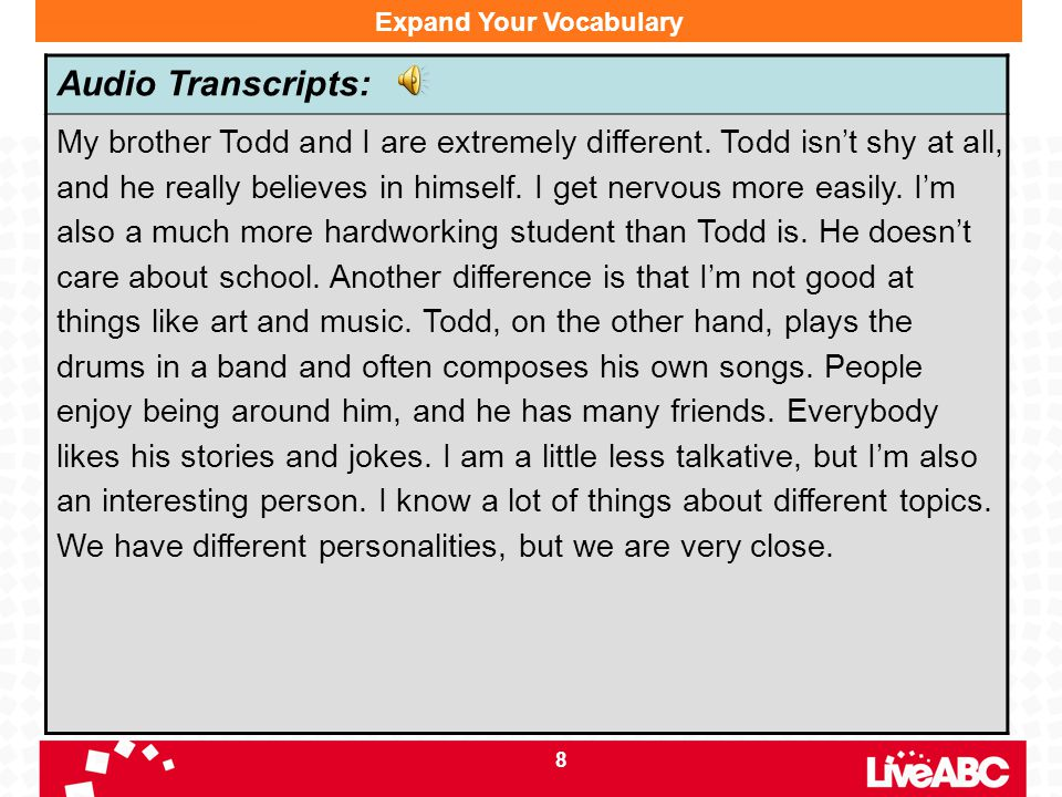 8 Expand Your Vocabulary Audio Transcripts: My brother Todd and I are extremely different. Todd isn't shy at all, and he really believes in himself. I
