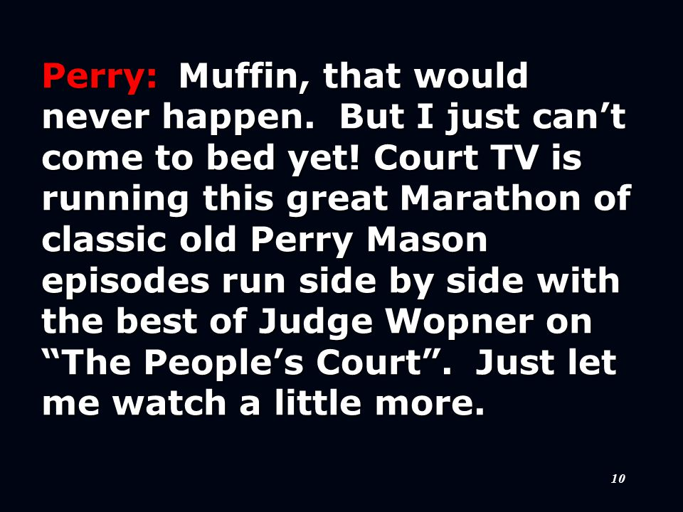 10 Perry:Muffin, that would never happen. But I just can't come to bed yet.