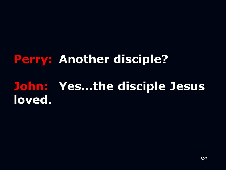 107 Perry:Another disciple John:Yes…the disciple Jesus loved.