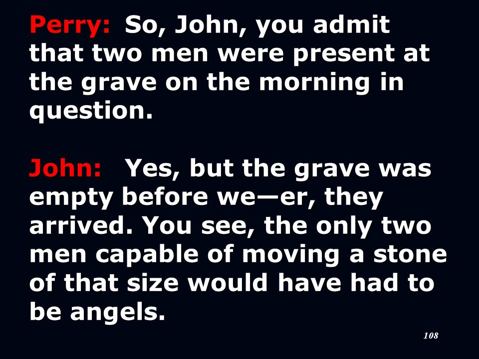108 Perry:So, John, you admit that two men were present at the grave on the morning in question.