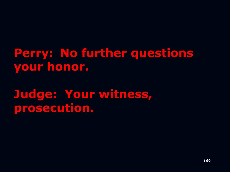 109 Perry:No further questions your honor. Judge: Your witness, prosecution.
