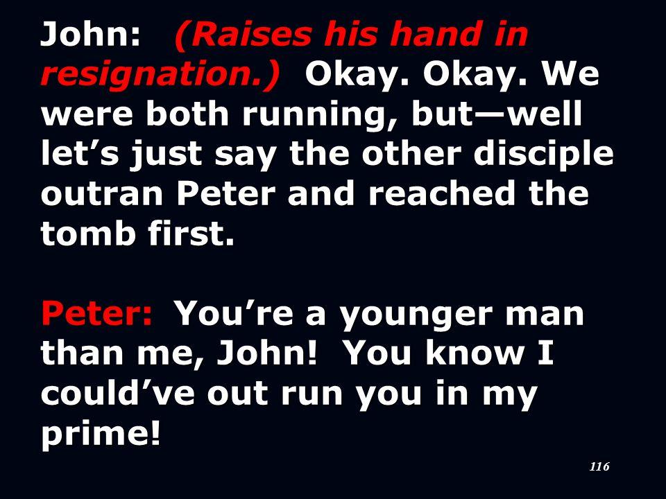116 John:(Raises his hand in resignation.) Okay. Okay.
