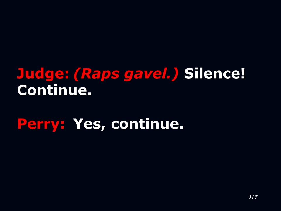 117 Judge:(Raps gavel.) Silence! Continue. Perry:Yes, continue.