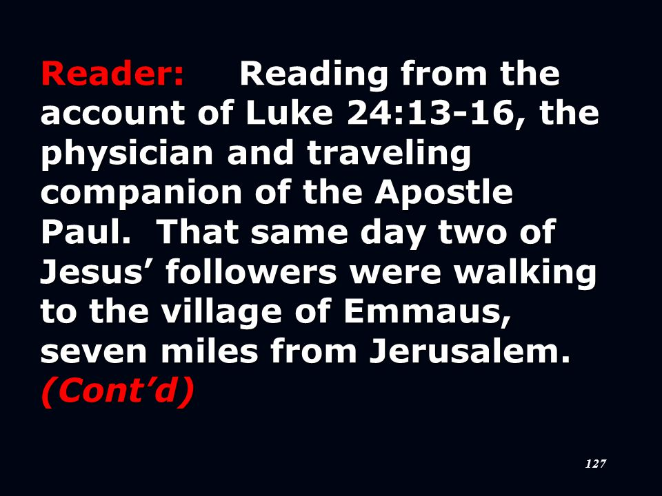 127 Reader:Reading from the account of Luke 24:13-16, the physician and traveling companion of the Apostle Paul.