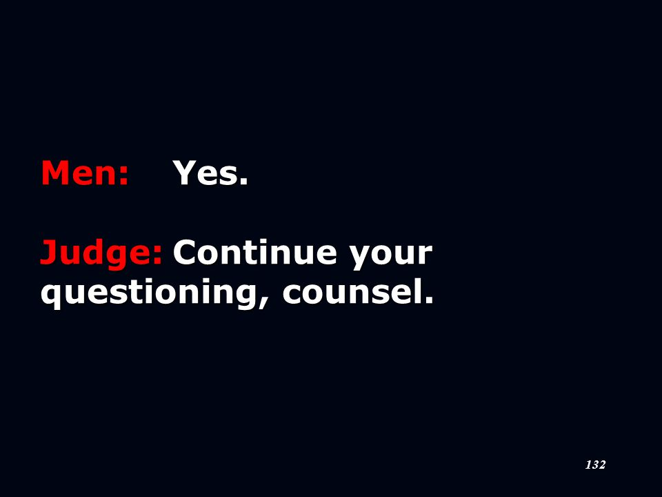 132 Men:Yes. Judge:Continue your questioning, counsel.