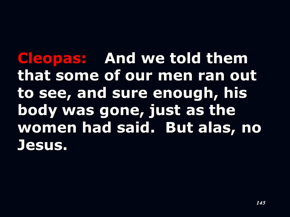 145 Cleopas:And we told them that some of our men ran out to see, and sure enough, his body was gone, just as the women had said.
