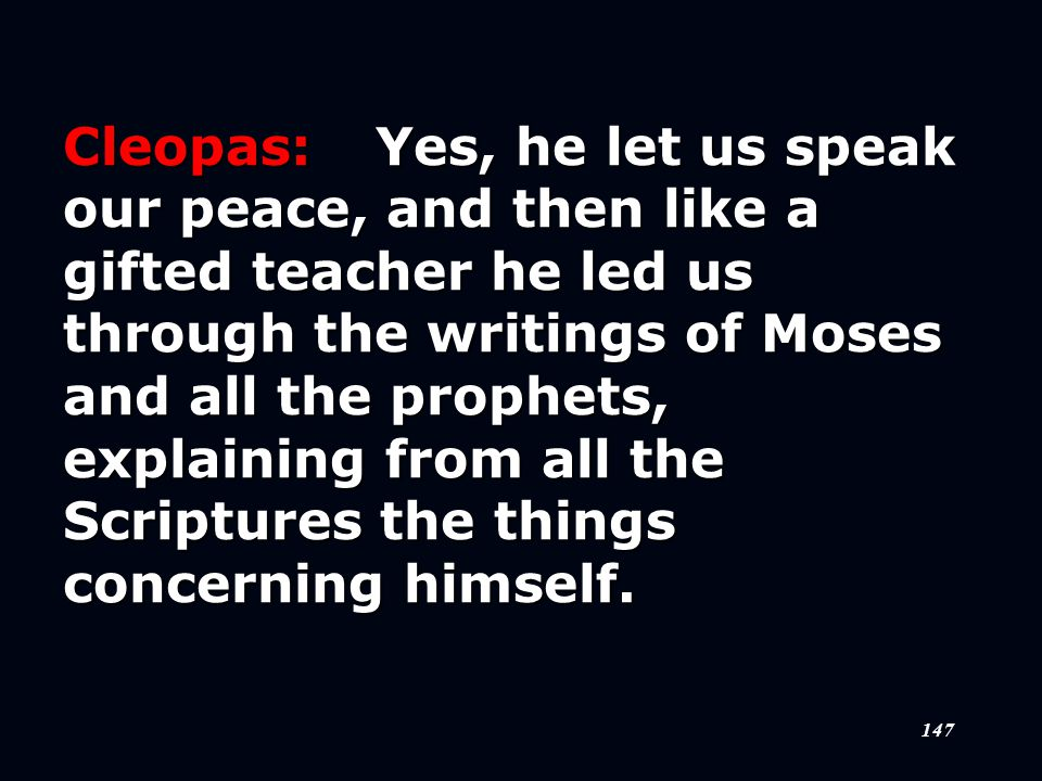 147 Cleopas:Yes, he let us speak our peace, and then like a gifted teacher he led us through the writings of Moses and all the prophets, explaining from all the Scriptures the things concerning himself.