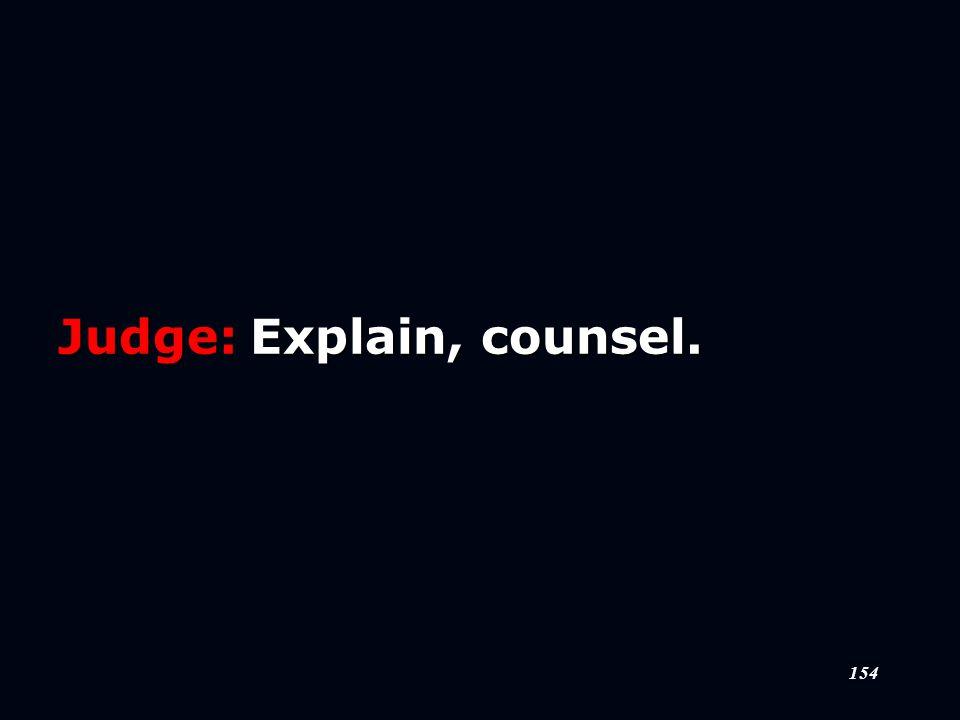 154 Judge:Explain, counsel.