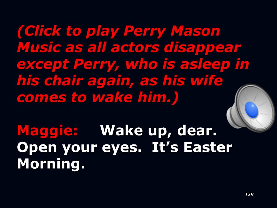 159 (Click to play Perry Mason Music as all actors disappear except Perry, who is asleep in his chair again, as his wife comes to wake him.) Maggie:Wake up, dear.