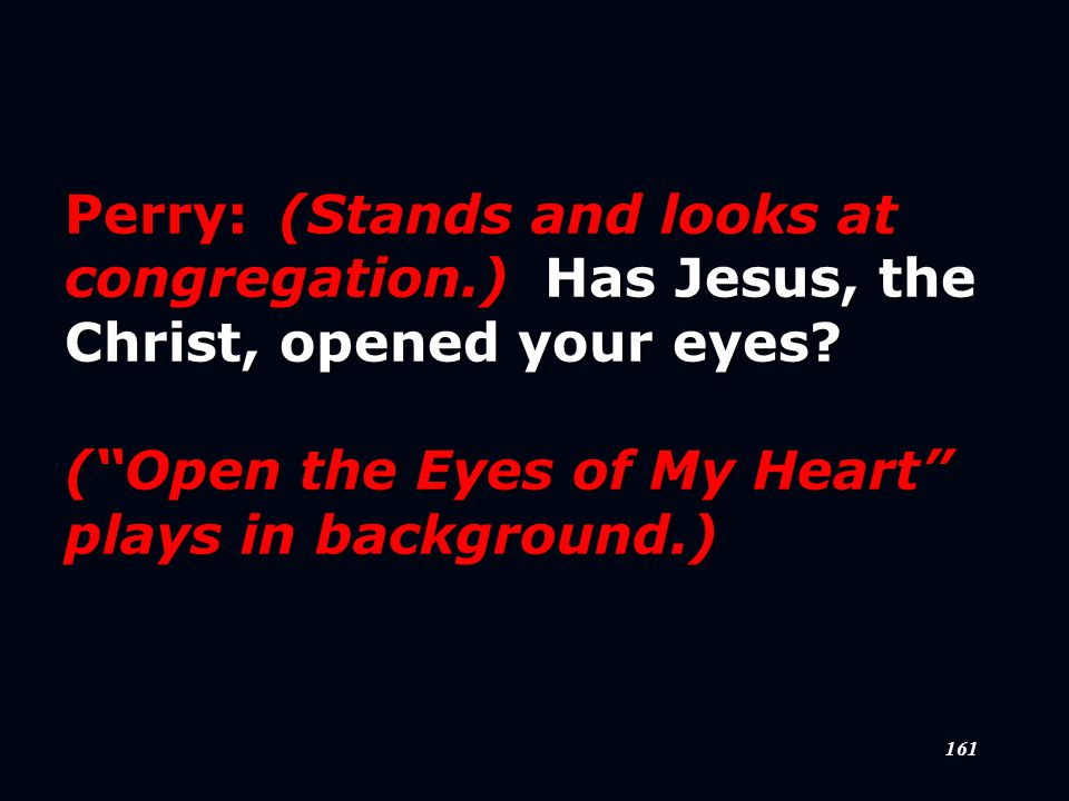 161 Perry:(Stands and looks at congregation.) Has Jesus, the Christ, opened your eyes.