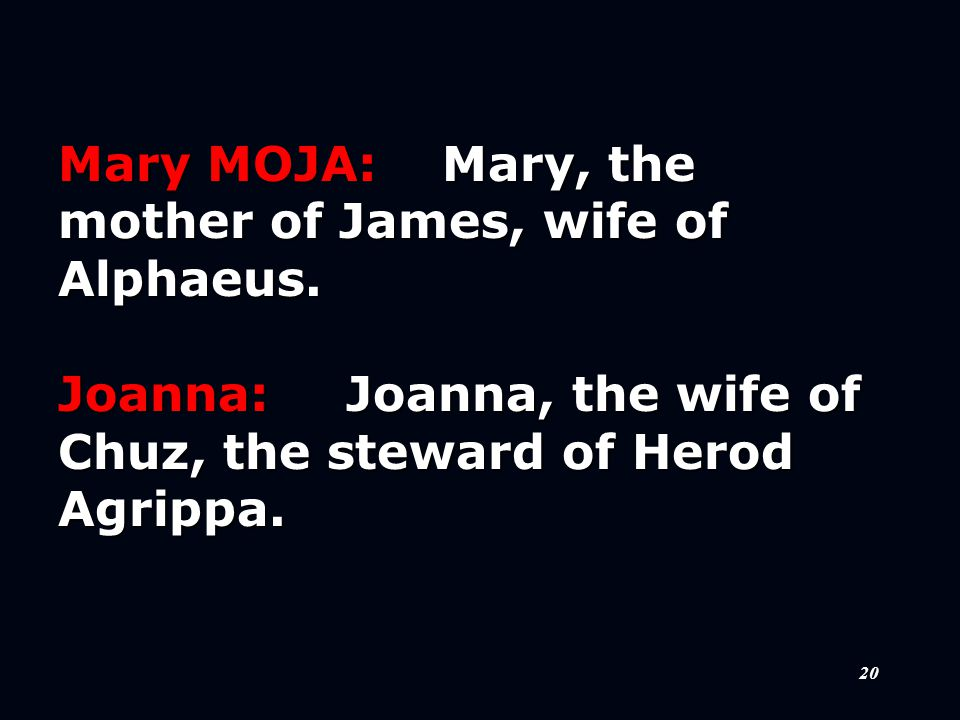 20 Mary MOJA:Mary, the mother of James, wife of Alphaeus.