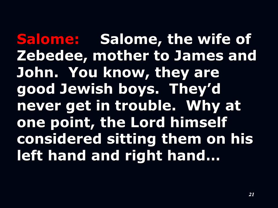 21 Salome:Salome, the wife of Zebedee, mother to James and John.