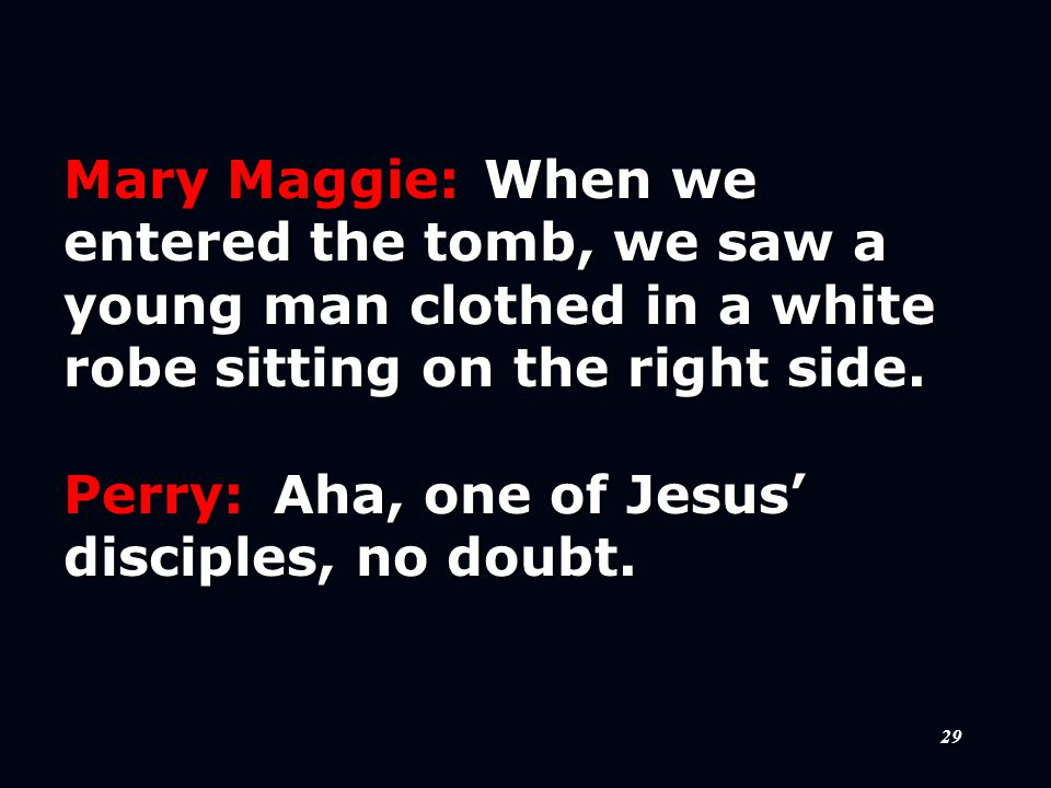 29 Mary Maggie:When we entered the tomb, we saw a young man clothed in a white robe sitting on the right side.